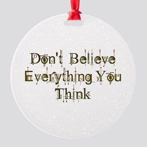 Don't Believe Everything You Think Round Ornament