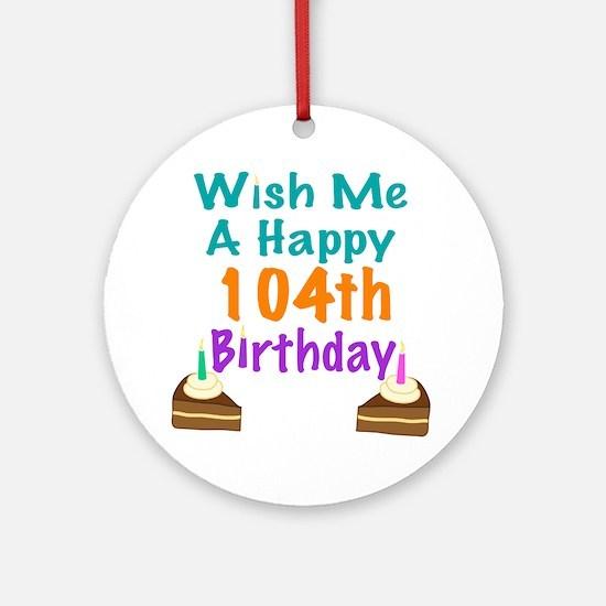 Wish me a happy 104th Birthday Ornament (Round)