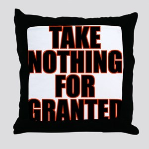 Take Nothing For Granted Throw Pillow