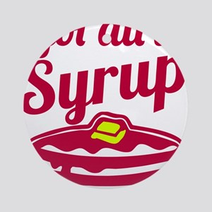I Got All The Syrup Ornament (Round)