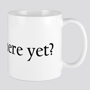 Are We Here Yet? 11 oz Ceramic Mug