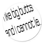 I like big butts Round Car Magnet