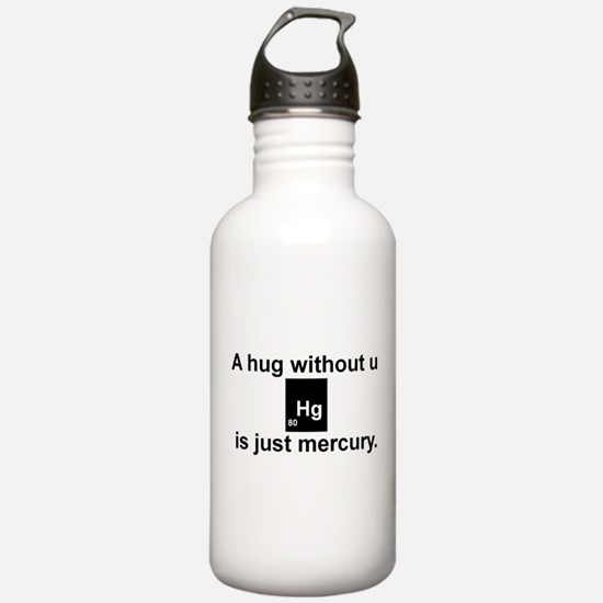 A hug without u is just mercury. Water Bottle
