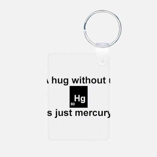 A hug without u is just mercury. Keychains