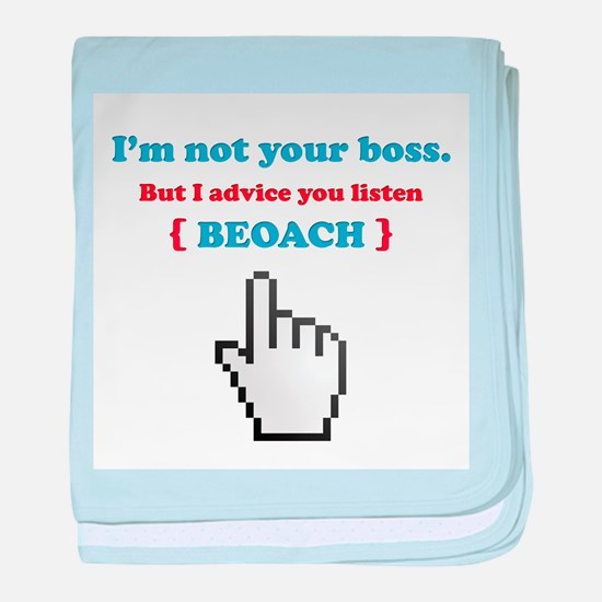 I'm not your boss. But I advice you listen baby bl