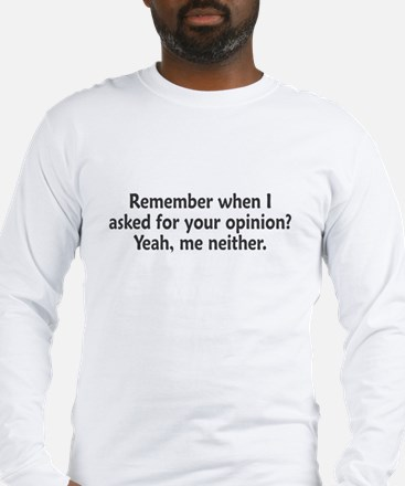 Remember When I Asked For Your Opinion Long Sleeve