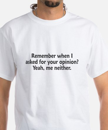 Remember When I Asked For Your Opinion White T-Shi