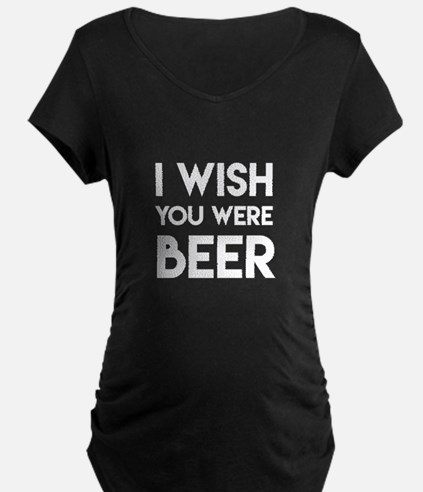 I WISH YOU WERE BEER Maternity T-Shirt