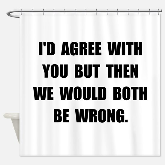 Both Be Wrong Shower Curtain