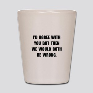 Both Be Wrong Shot Glass