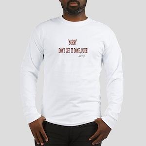 Sorry Dude-John Wayne Long Sleeve T-Shirt
