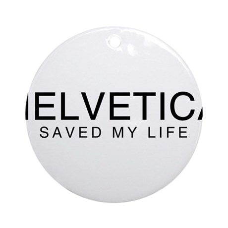 Helvetica Saved My Life Ornament (Round)