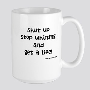 Shut Up, Stop Whining And Get A Life! Mugs