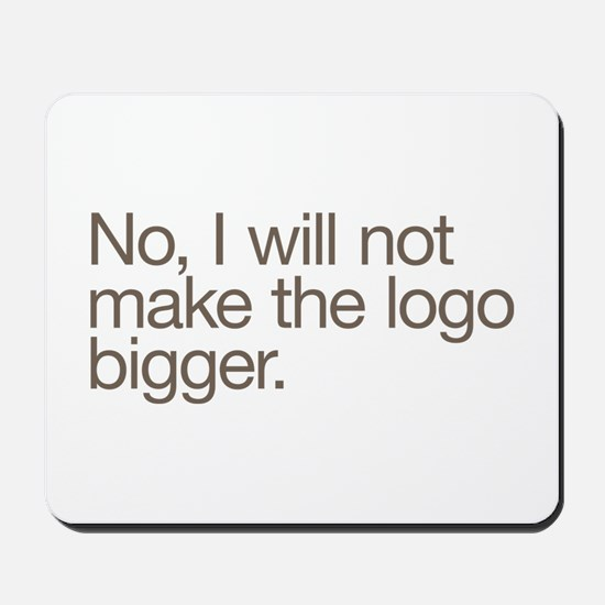 No, I will not make the logo bigger. Mousepad