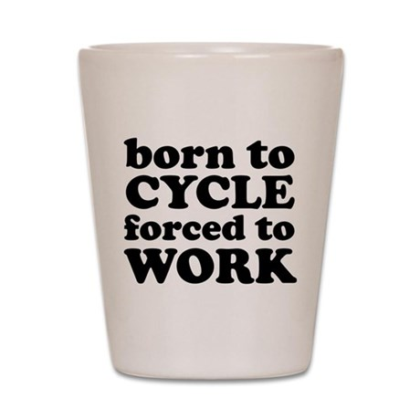 Born To Cycle Forced To Work Shot Glass