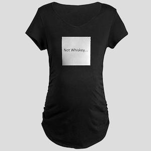 Not Whiskey Maternity Dark T-Shirt