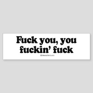 Fuck you, you fuckin' fuck - Bumper Sticker
