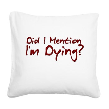 Did I Mention I'm Dying? Square Canvas Pillow