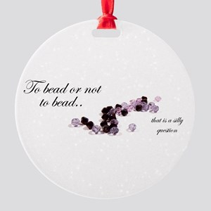To bead or not to bead Round Ornament