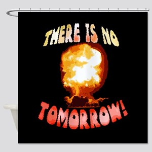 There is No Tomorrow! Shower Curtain