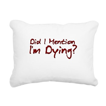 Did I Mention I'm Dying? Rectangular Canvas Pillow