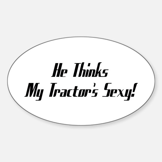 He Thinks My Tractor's Sexy Sticker (Oval)