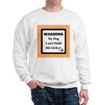 Warning My Dog Can't Hold His Licker Sweatshirt