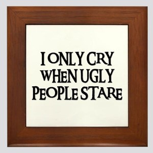 I ONLY CRY WHEN UGLY PEOPLE STARE Framed Tile