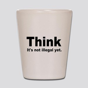 THINK ITS NOT ILLEGAL YET Shot Glass