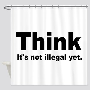 THINK ITS NOT ILLEGAL YET Shower Curtain