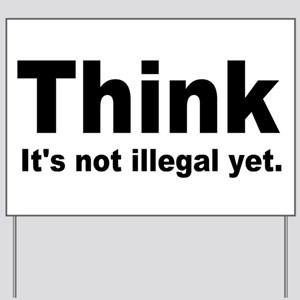 THINK ITS NOT ILLEGAL YET Yard Sign