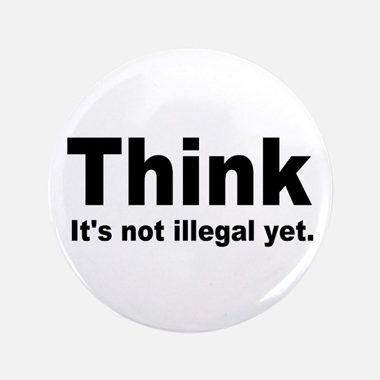 """THINK ITS NOT ILLEGAL YET.png 3.5"""" Button"""