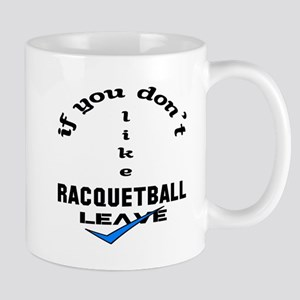 If you don't like Racquetball Leave ! Mug