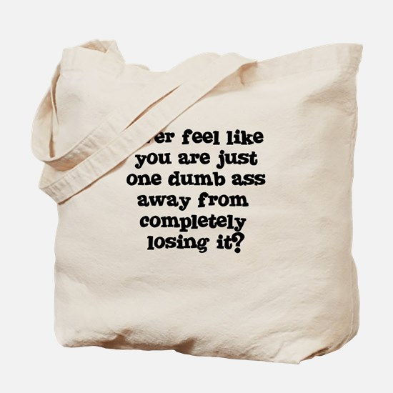 Ever feel like you are one dumb ass away Tote Bag