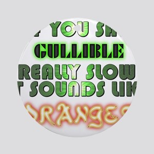 Say Gullible really slow sounds like Oranges Ornam