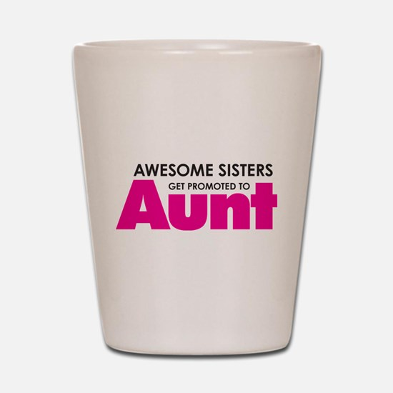 Awesome Sisters Get Promoted to Aunt Shot Glass