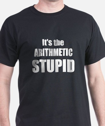Its the arithmetic stupid T-Shirt