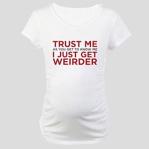 I just get weirder Maternity T-Shirt