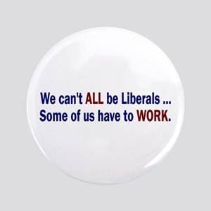 """We can't ALL be Liberals 3.5"""" Button"""