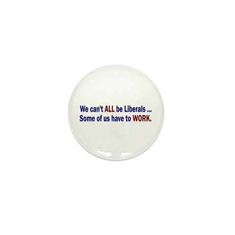 """We can't ALL be Liberals Mini Button (1"""")"""