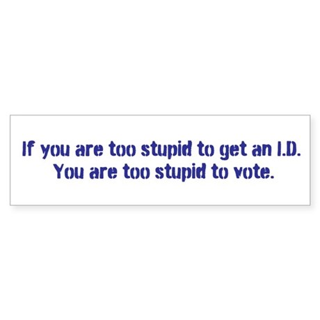 What Idiot Cannot Get an I.D.? Bumper Sticker