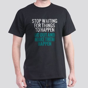 Stop Waiting for Things To Happen Dark T-Shirt