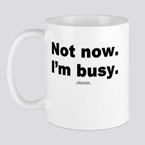 Not now. I'm busy. -  Mug