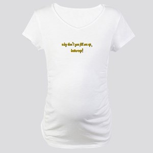 Why don't you fill me up, buttercup! Maternity T-S
