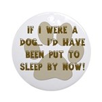 If I Were A Dog...Put to Sleep Ornament (Round)
