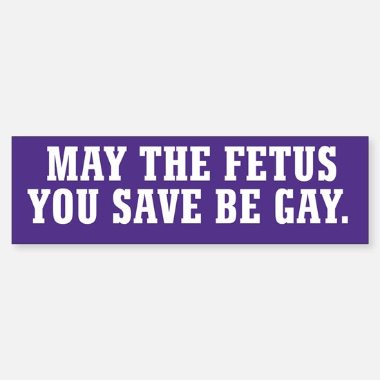 May The Fetus You Save Be Gay Sticker (Bumper)