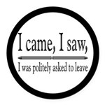I Was Politely Asked To Leave Round Car Magnet