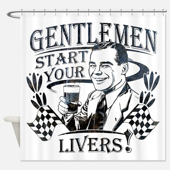 Gentlemen Start Your Livers Shower Curtain