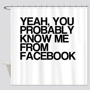 You Know Me From Facebook Shower Curtain
