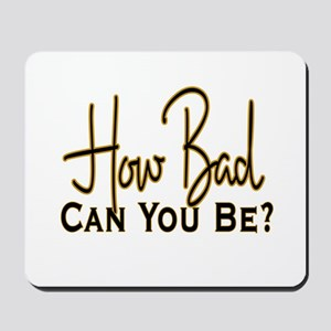 How Bad Can You Be? Mousepad